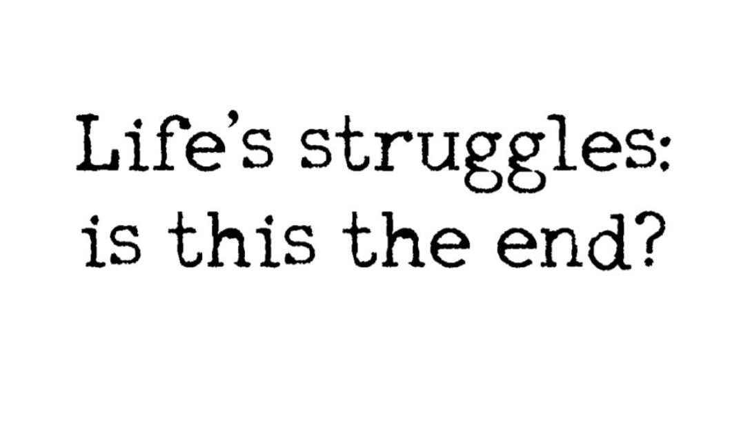 Lifes Struggles: Is this the End?